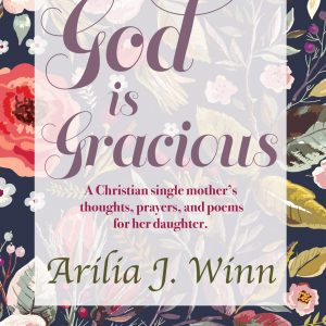 """""""God Is Gracious : A Christian single mother's thoughts, prayers and poems for her daughter."""" By Arilia J. Winn"""